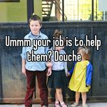 Ummm your job is to help them? Douche