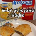 We don't get hot pockets in England