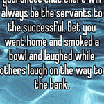 People who think like you guarantee that there will always be the servants to the successful. Bet you went home and smoked a bowl and laughed while others laugh on the way to the bank.
