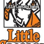 Little Caesars haha