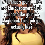 Well, that's your job. It's not the customers fault you don't like your job. Maybe look for a job you actually like?