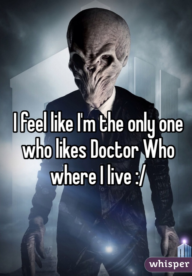 I feel like I'm the only one who likes Doctor Who where I live :/