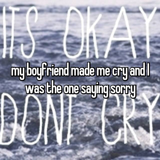 my boyfriend made me cry and I was the one saying sorry