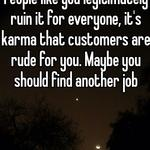 That's so immature dude.  People like you legitimately ruin it for everyone, it's karma that customers are rude for you. Maybe you should find another job