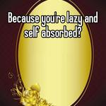 Because you're lazy and self absorbed?