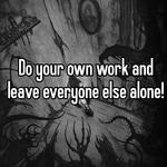 Do your own work and leave everyone else alone!