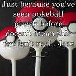Just because you've seen pokeball pizzas before doesn't mean this one isn't real.. Jeez -___-