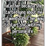 You sound like a chick I used to work with... I hated her because she started lying about me and went out of her way to start shit with my personal life.