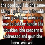that's your chance to be the good guy! I do the same thing. I get them in trouble then give them advice on how to better handle the situation. the concern is addressed and your the hero. win win.