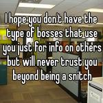 I hope you don't have the type of bosses that use you just for info on others but will never trust you beyond being a snitch