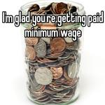 I'm glad you're getting paid minimum wage