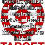 Ok first they are GUESTS and that's drilled in your head during training and in interviews....and second it's team members like you that make the rest of us look bad!!!!