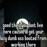 good thing you dont live here caused id get your lazy dumb ass booted from working there