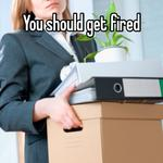You should get fired