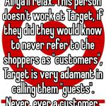 """All ya'll relax. This person doesn't work at Target, if they did they would know to never refer to the shoppers as """"customers"""", Target is very adamant in calling them """"guests"""". Never, ever a customer."""