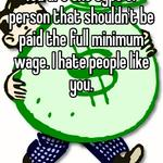 You are the type of person that shouldn't be paid the full minimum wage. I hate people like you.