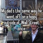 My dad's the same way he went off on a hippy outside of Wall Street once