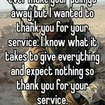 I know nothing I say could ever make your pain go away but I wanted to thank you for your service. I know what it takes to give everything and expect nothing so thank you for your service.