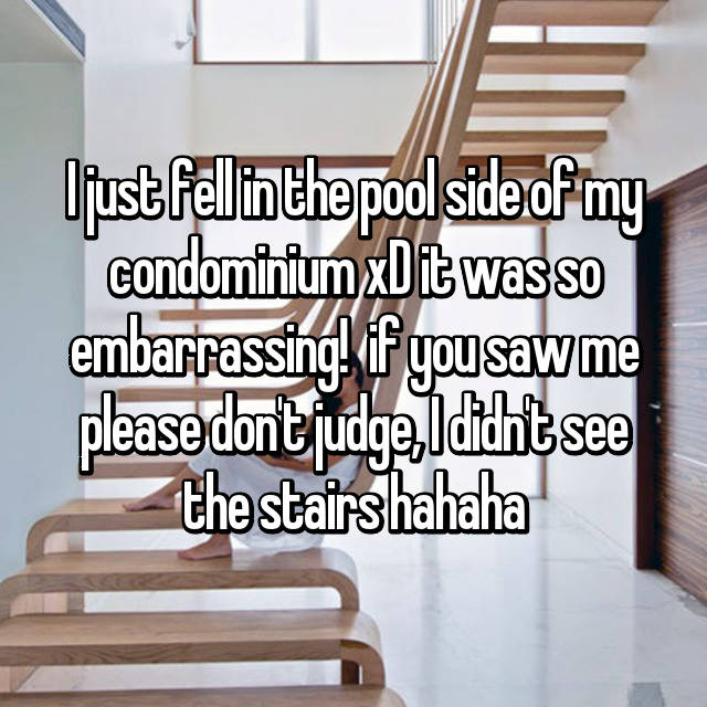 I just fell in the pool side of my condominium xD it was so embarrassing!  if you saw me please don't judge, I didn't see the stairs hahaha