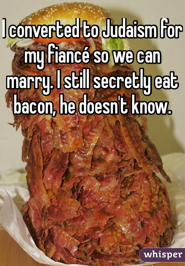I converted to Judaism for my fiancé so we can marry. I still secretly eat bacon, he doesn't know.