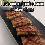 I love you and you're bacon related shame