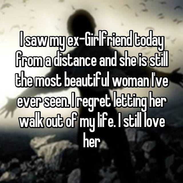 I saw my ex-Girlfriend today from a distance and she is still the most beautiful woman I've ever seen. I regret letting her walk out of my life. I still love her