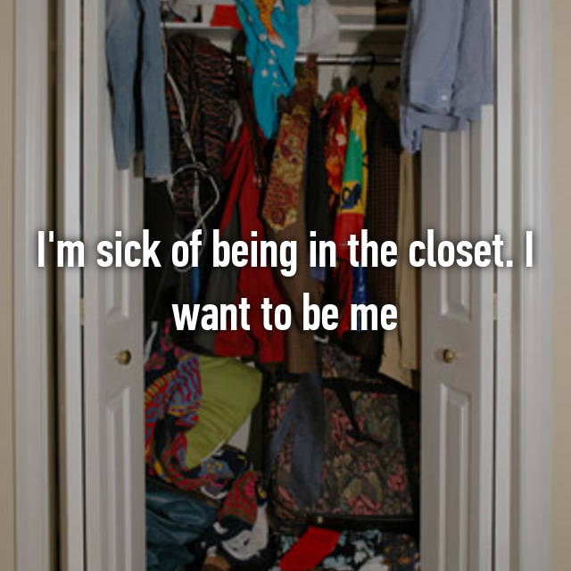 I'm sick of being in the closet. I want to be me
