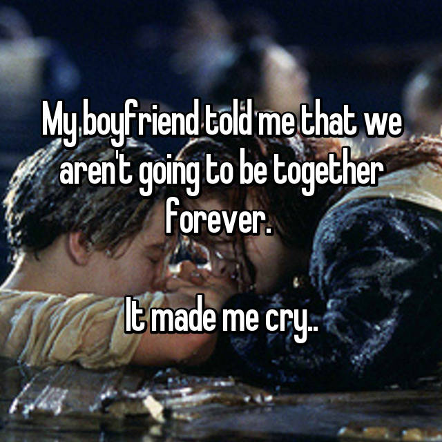 My boyfriend told me that we aren't going to be together forever.   It made me cry..