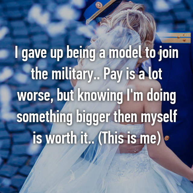 I gave up being a model to join the military.. Pay is a lot worse, but knowing I'm doing something bigger then myself is worth it.. (This is me)