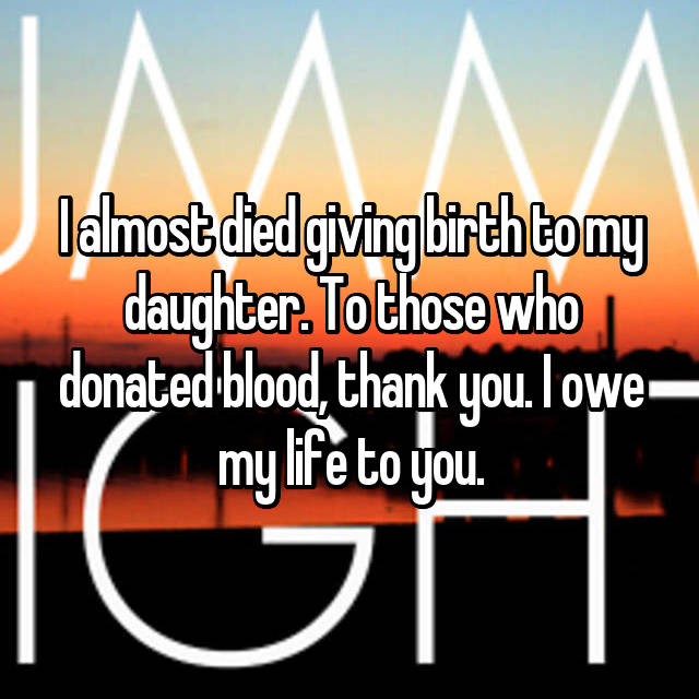 I almost died giving birth to my daughter. To those who donated blood, thank you. I owe my life to you.