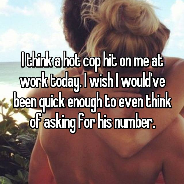 I think a hot cop hit on me at work today. I wish I would've been quick enough to even think of asking for his number.