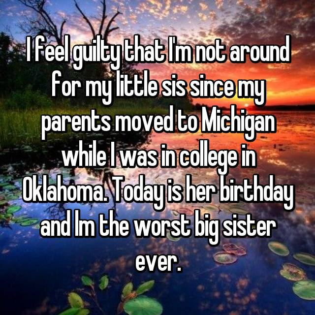 I feel guilty that I'm not around for my little sis since my parents moved to Michigan while I was in college in Oklahoma. Today is her birthday and lm the worst big sister ever.