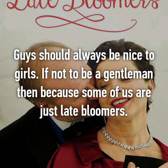 Guys should always be nice to girls. If not to be a gentleman then because some of us are just late bloomers.