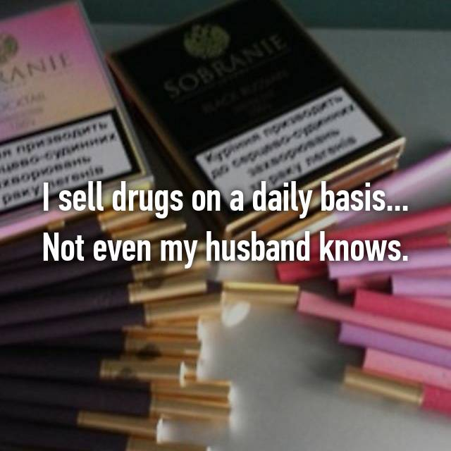 I sell drugs on a daily basis... Not even my husband knows.