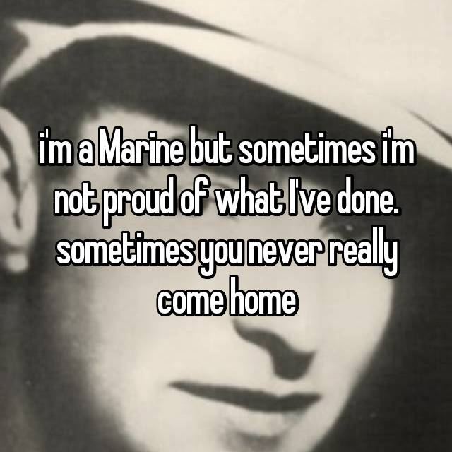 i'm a Marine but sometimes i'm not proud of what I've done. sometimes you never really come home