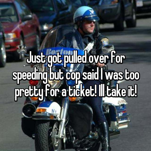 Just got pulled over for speeding but cop said I was too pretty for a ticket! Ill take it!