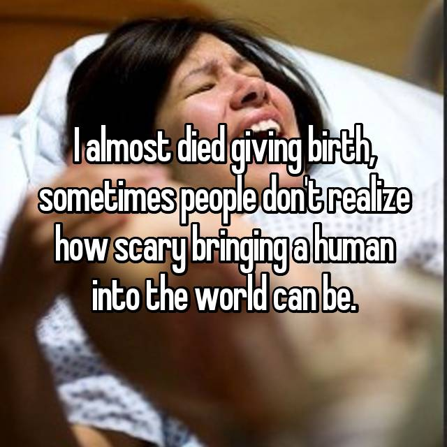 I almost died giving birth, sometimes people don't realize how scary bringing a human into the world can be.