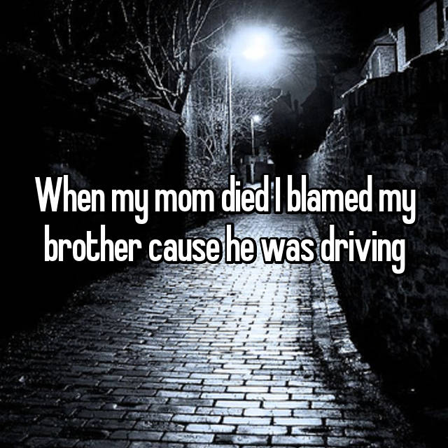When my mom died I blamed my brother cause he was driving