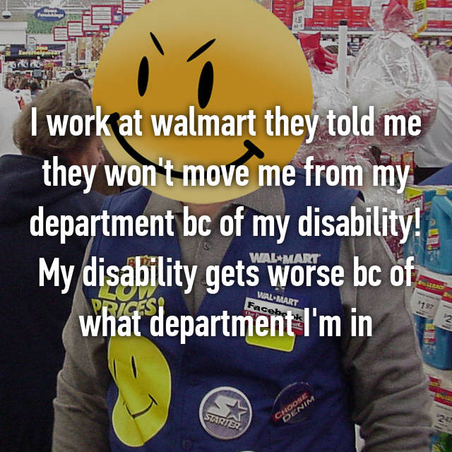 I work at walmart they told me they won't move me from my department bc of my disability! My disability gets worse bc of what department I'm in