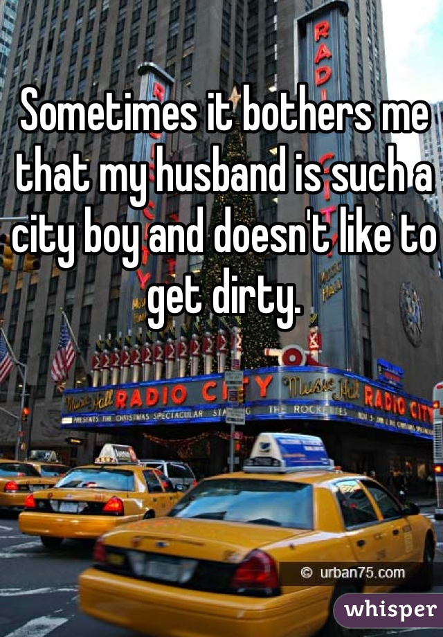 Sometimes it bothers me that my husband is such a city boy and doesn't like to get dirty.