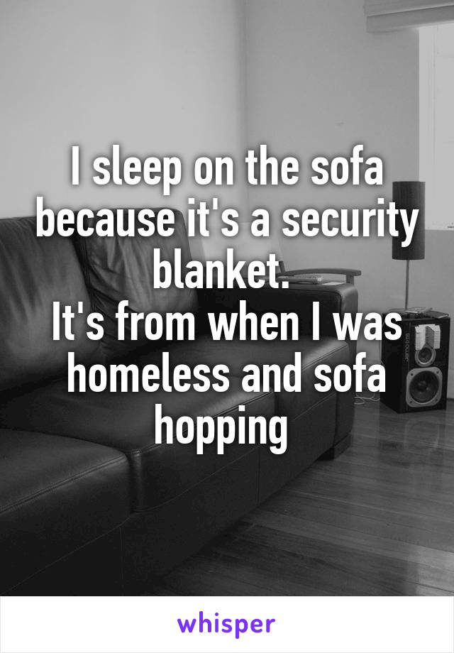 I sleep on the sofa because it's a security blanket.  It's from when I was homeless and sofa hopping