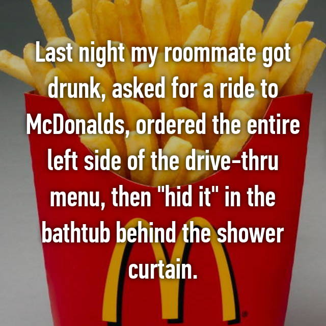 """Last night my roommate got drunk, asked for a ride to McDonalds, ordered the entire left side of the drive-thru menu, then """"hid it"""" in the bathtub behind the shower curtain."""