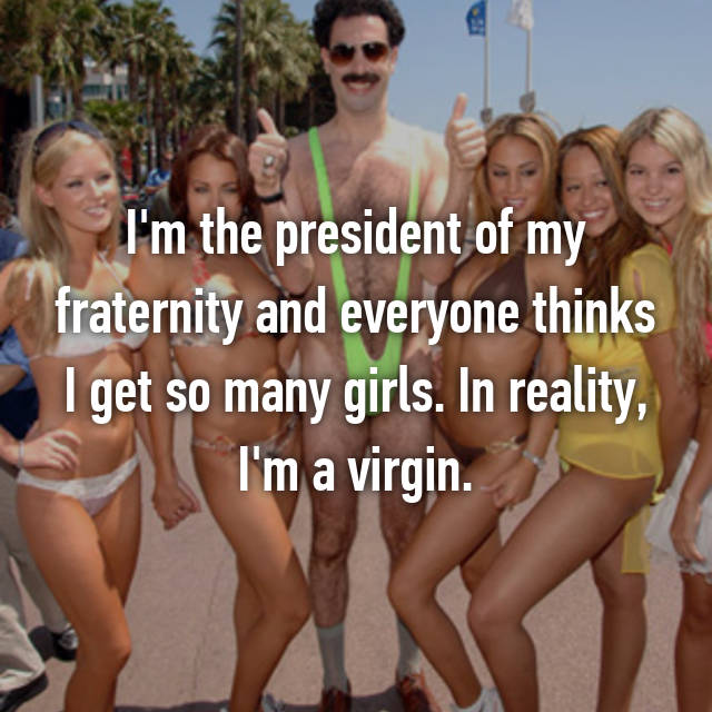 I'm the president of my fraternity and everyone thinks I get so many girls. In reality, I'm a virgin.