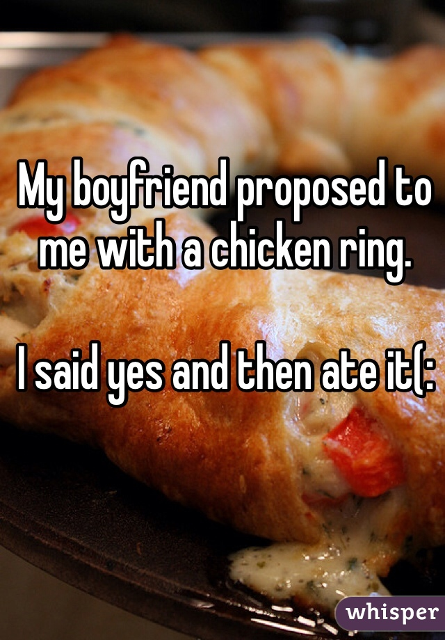 My boyfriend proposed to me with a chicken ring.   I said yes and then ate it(: