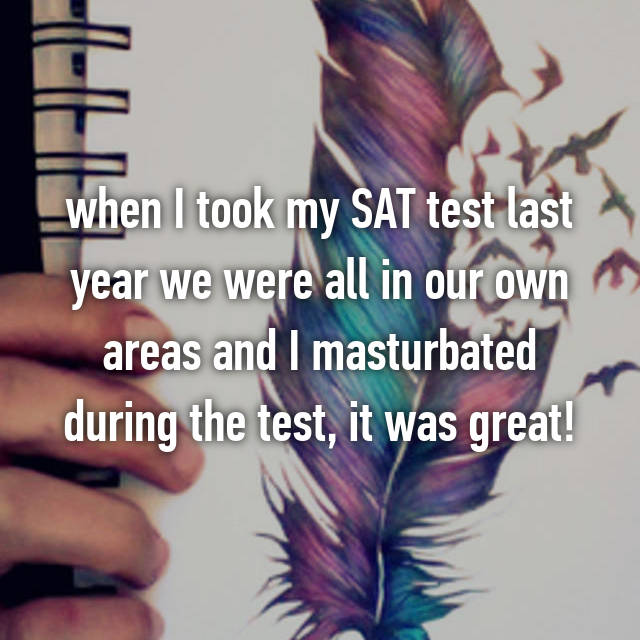 when I took my SAT test last year we were all in our own areas and I masturbated during the test, it was great!