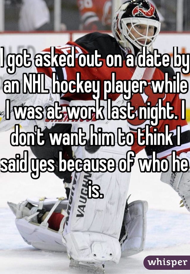 I got asked out on a date by an NHL hockey player while I was at work last night. I don't want him to think I said yes because of who he is.