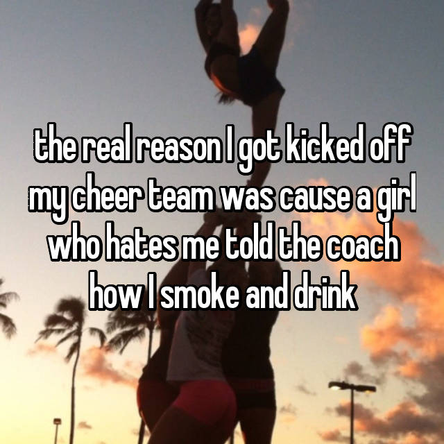 the real reason I got kicked off my cheer team was cause a girl who hates me told the coach how I smoke and drink