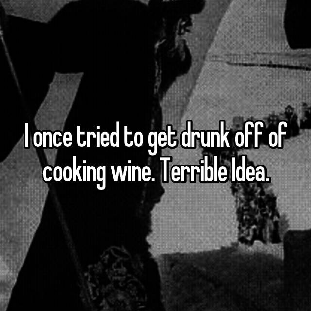 I once tried to get drunk off of cooking wine. Terrible Idea.