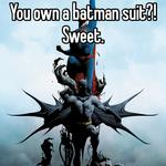 You own a batman suit?!  Sweet.