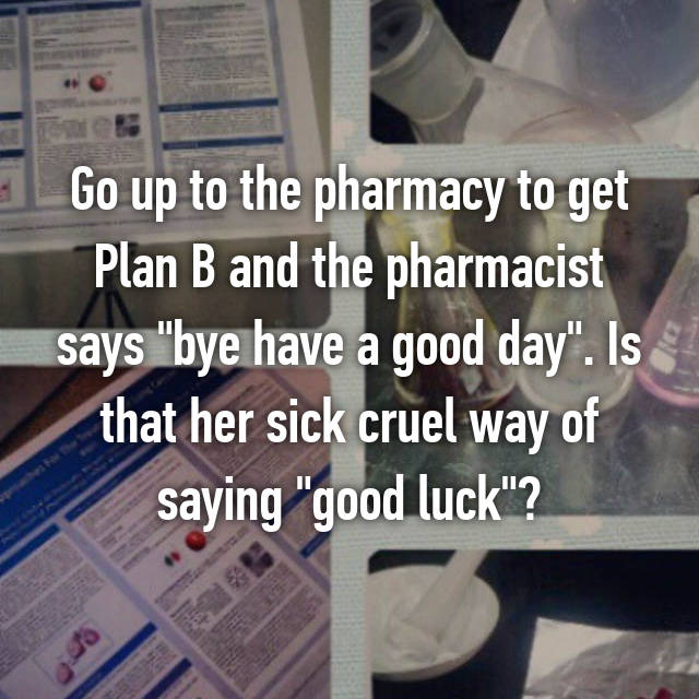 "Go up to the pharmacy to get Plan B and the pharmacist says ""bye have a good day"". Is that her sick cruel way of saying ""good luck""?"